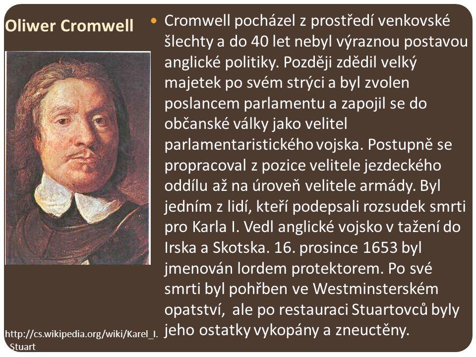 Oliwer Cromwell Cromwell pocházel z prostředí venkovské šlechty a do 40 let nebyl výraznou postavou anglické politiky. Později zdědil velký majetek po