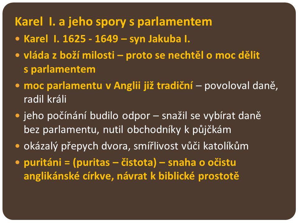Karel I. a jeho spory s parlamentem Karel I. 1625 - 1649 – syn Jakuba I. vláda z boží milosti – proto se nechtěl o moc dělit s parlamentem moc parlame