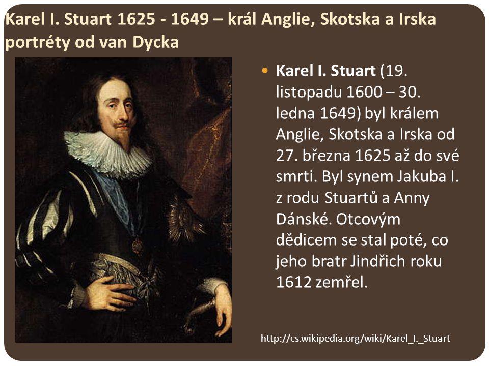 Karel I. Stuart 1625 - 1649 – král Anglie, Skotska a Irska portréty od van Dycka http://cs.wikipedia.org/wiki/Karel_I._Stuart Karel I. Stuart (19. lis