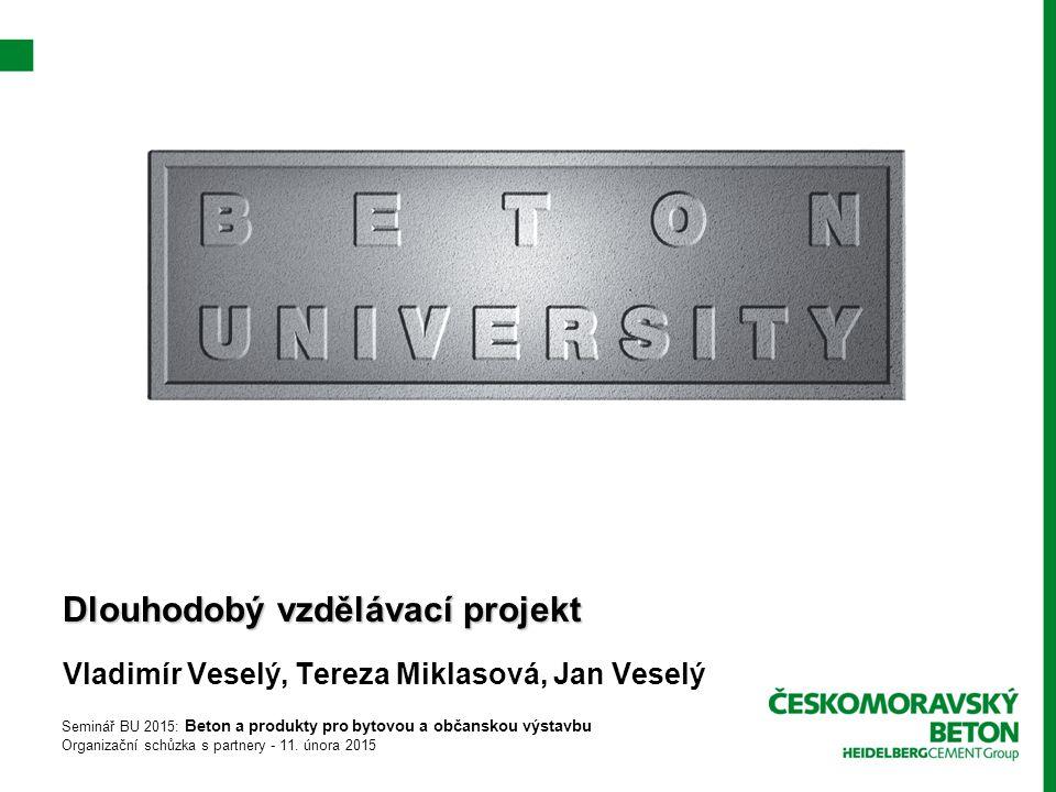 Dlouhodobý vzdělávací projekt Vladimír Veselý, Tereza Miklasová, Jan Veselý Seminář BU 2015: Beton a produkty pro bytovou a občanskou výstavbu Organizační schůzka s partnery - 11.