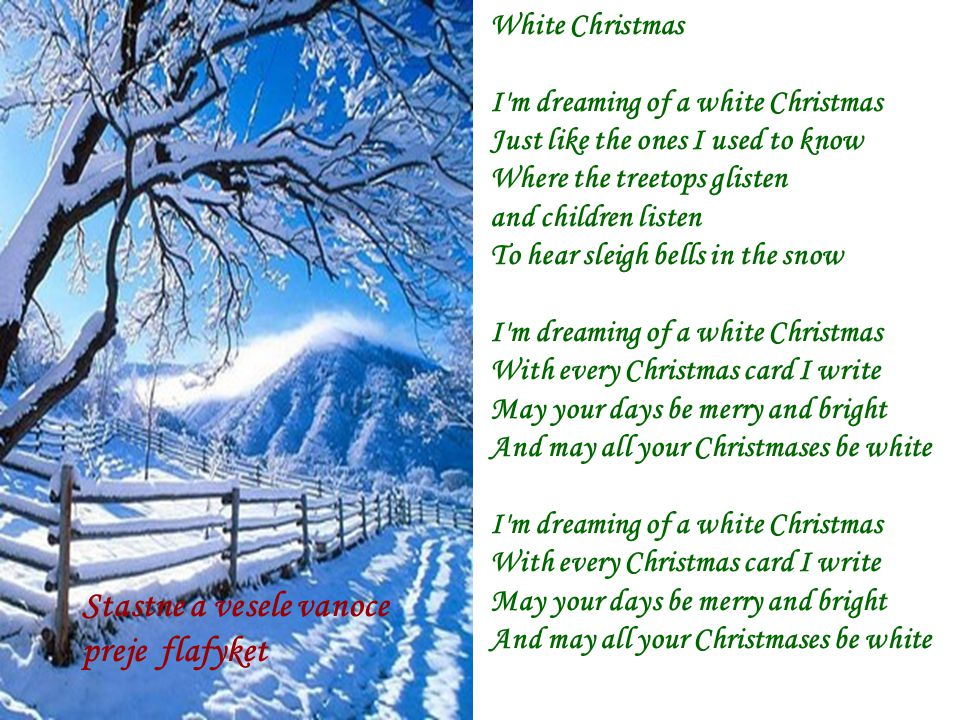 White Christmas I m dreaming of a white Christmas Just like the ones I used to know Where the treetops glisten and children listen To hear sleigh bells in the snow I m dreaming of a white Christmas With every Christmas card I write May your days be merry and bright And may all your Christmases be white I m dreaming of a white Christmas With every Christmas card I write May your days be merry and bright And may all your Christmases be white Stastne a vesele vanoce preje flafyket
