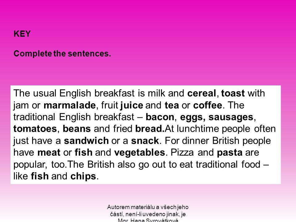 Autorem materiálu a všech jeho částí, není-li uvedeno jinak, je Mgr. Hana Syrovátková KEY Complete the sentences. The usual English breakfast is milk