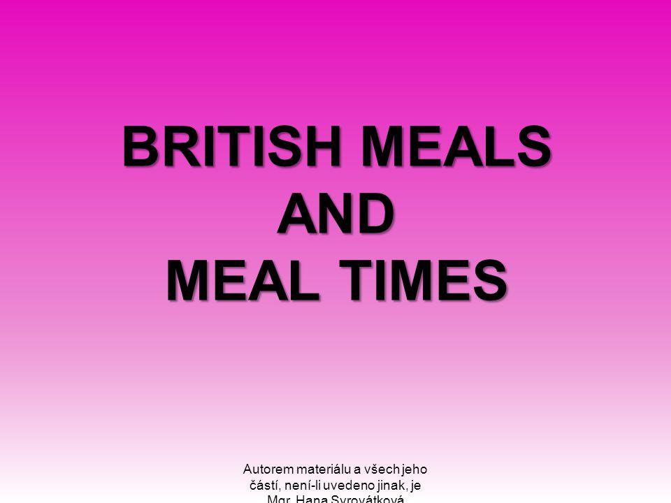 BRITISH MEALS AND MEAL TIMES BRITISH MEALS AND MEAL TIMES Autorem materiálu a všech jeho částí, není-li uvedeno jinak, je Mgr. Hana Syrovátková