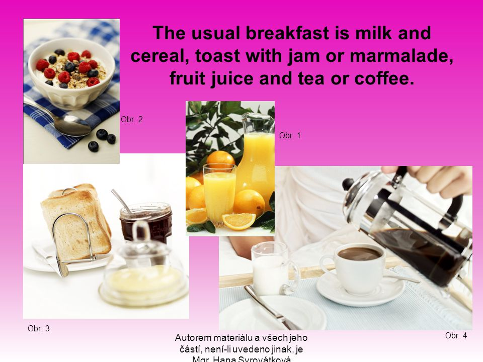 The usual breakfast is milk and cereal, toast with jam or marmalade, fruit juice and tea or coffee.