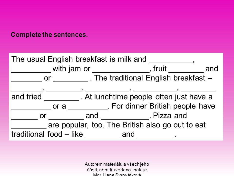 Autorem materiálu a všech jeho částí, není-li uvedeno jinak, je Mgr. Hana Syrovátková Complete the sentences. The usual English breakfast is milk and