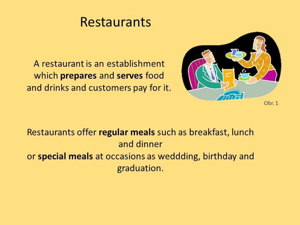 Restaurants A restaurant is an establishment which prepares and serves food and drinks and customers pay for it.