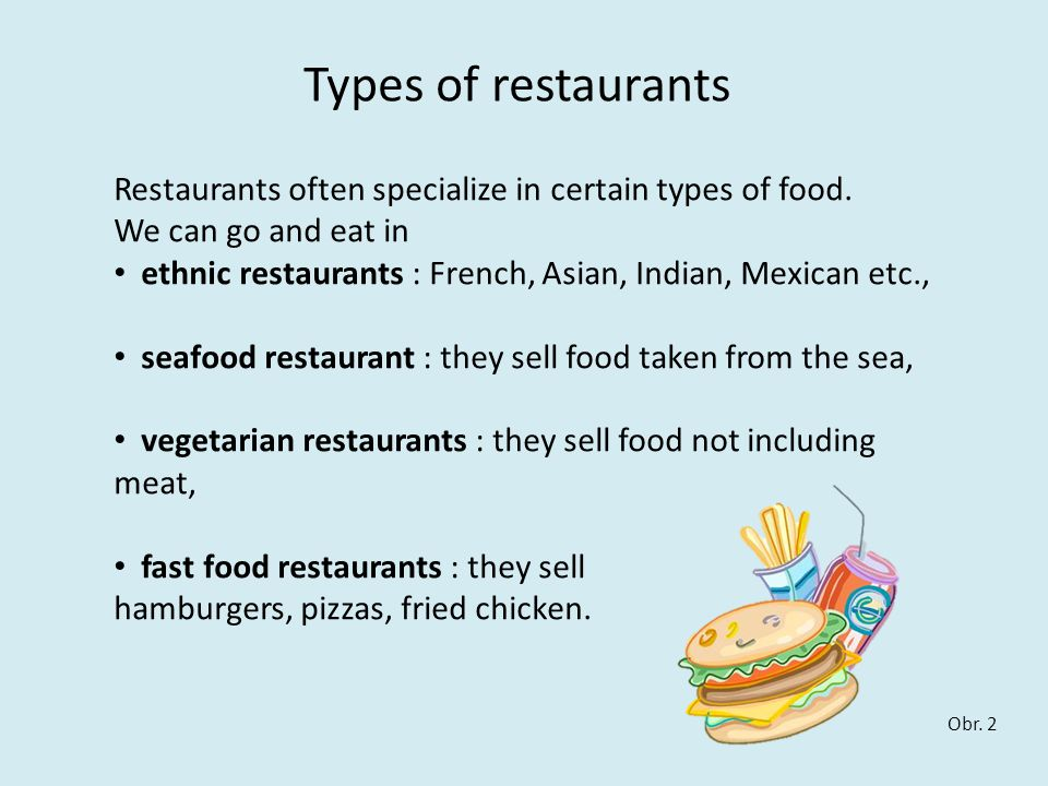 Types of restaurants Restaurants often specialize in certain types of food. We can go and eat in ethnic restaurants : French, Asian, Indian, Mexican e
