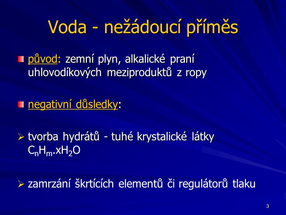 3 Voda - nežádoucí příměs původ: zemní plyn, alkalické praní uhlovodíkových meziproduktů z ropy negativní důsledky:  tvorba hydrátů - tuhé krystalické látky  tvorba hydrátů - tuhé krystalické látky C n H m.xH 2 O   zamrzání škrtících elementů či regulátorů tlaku