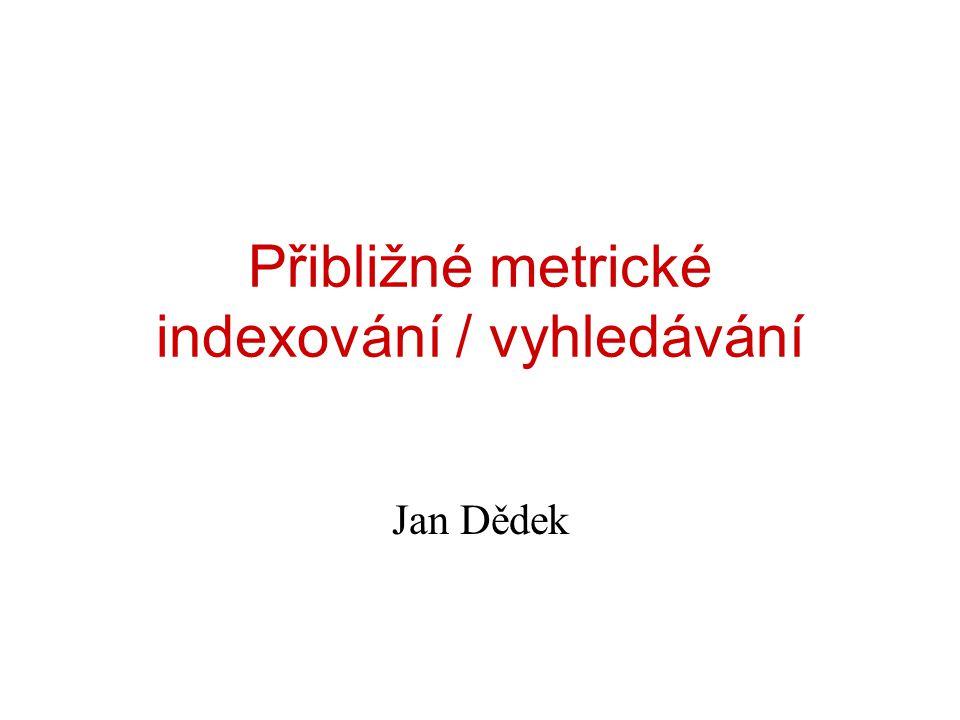 Přibližné metrické indexování / vyhledávání Jan Dědek