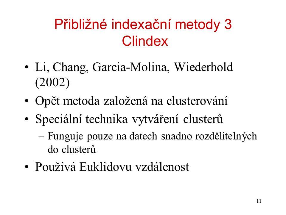 11 Přibližné indexační metody 3 Clindex Li, Chang, Garcia-Molina, Wiederhold (2002) Opět metoda založená na clusterování Speciální technika vytváření clusterů –Funguje pouze na datech snadno rozdělitelných do clusterů Používá Euklidovu vzdálenost