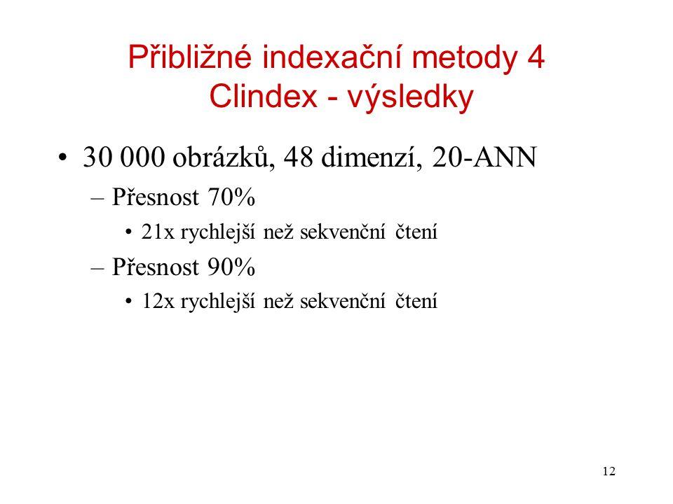 12 Přibližné indexační metody 4 Clindex - výsledky 30 000 obrázků, 48 dimenzí, 20-ANN –Přesnost 70% 21x rychlejší než sekvenční čtení –Přesnost 90% 12