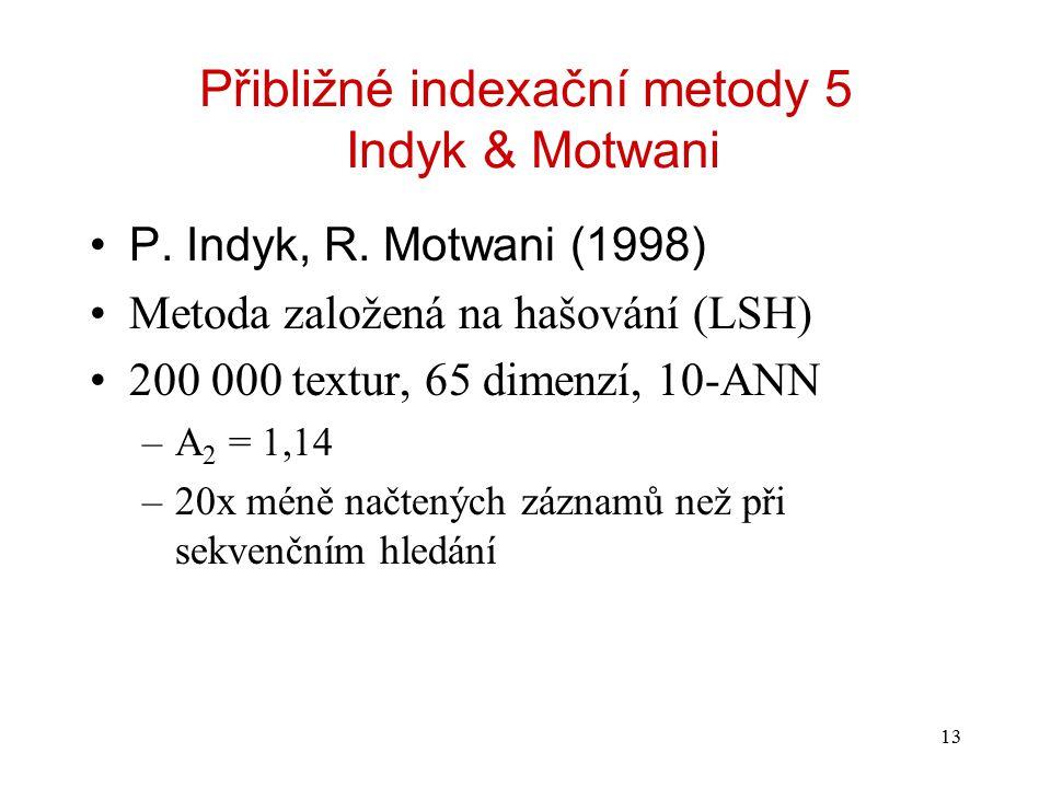 13 Přibližné indexační metody 5 Indyk & Motwani P. Indyk, R. Motwani (1998) Metoda založená na hašování (LSH) 200 000 textur, 65 dimenzí, 10-ANN –A 2