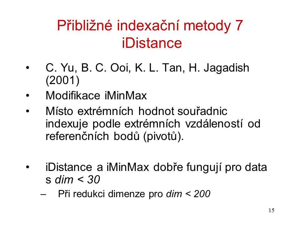15 Přibližné indexační metody 7 iDistance C. Yu, B. C. Ooi, K. L. Tan, H. Jagadish (2001) Modifikace iMinMax Místo extrémních hodnot souřadnic indexuj