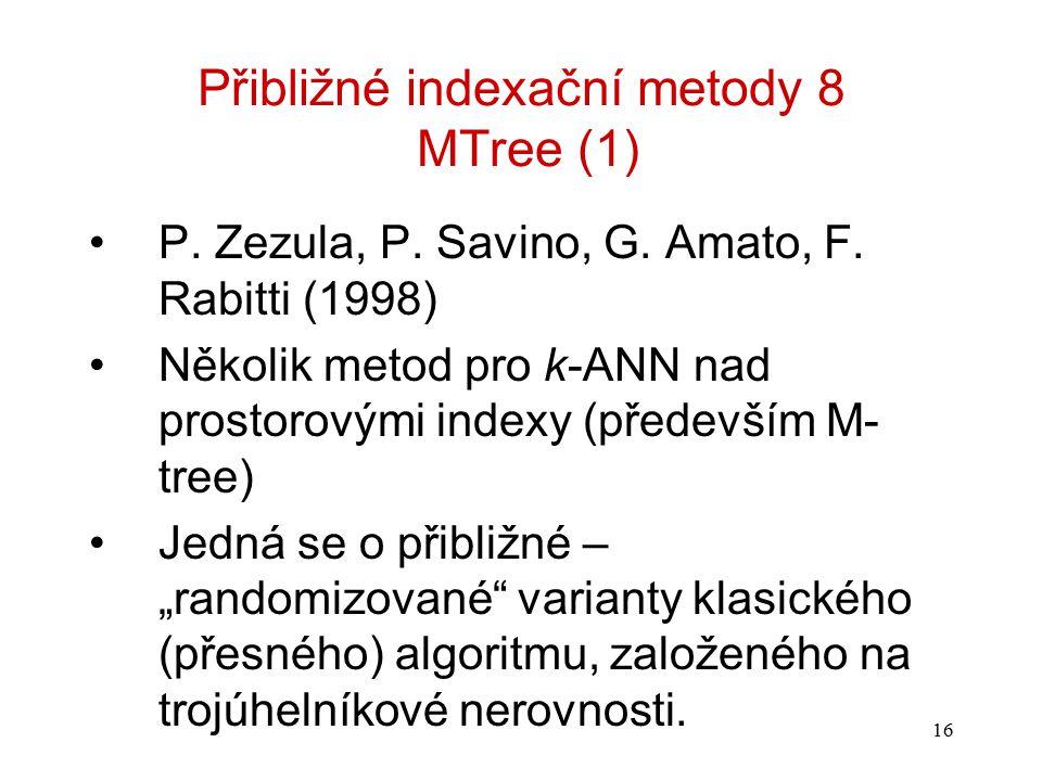 16 Přibližné indexační metody 8 MTree (1) P. Zezula, P. Savino, G. Amato, F. Rabitti (1998) Několik metod pro k-ANN nad prostorovými indexy (především
