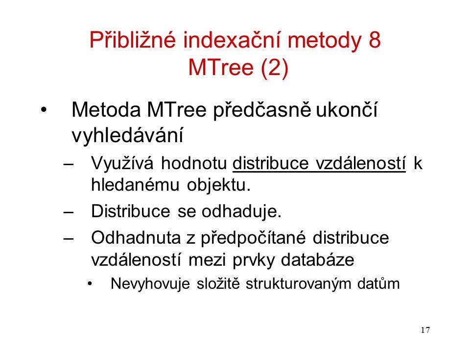 17 Přibližné indexační metody 8 MTree (2) Metoda MTree předčasně ukončí vyhledávání –Využívá hodnotu distribuce vzdáleností k hledanému objektu. –Dist