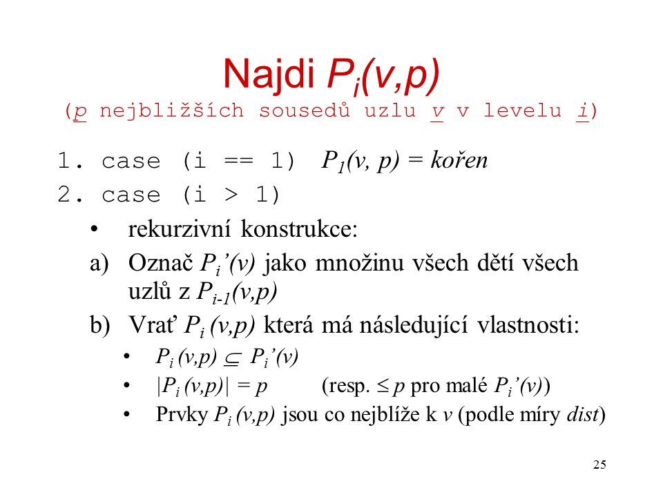 25 Najdi P i (v,p) (p nejbližších sousedů uzlu v v levelu i) 1.case (i == 1) P 1 (v, p) = kořen 2.case (i > 1) rekurzivní konstrukce: a)Označ P i '(v) jako množinu všech dětí všech uzlů z P i-1 (v,p) b)Vrať P i (v,p) která má následující vlastnosti: P i (v,p)  P i '(v) |P i (v,p)| = p(resp.