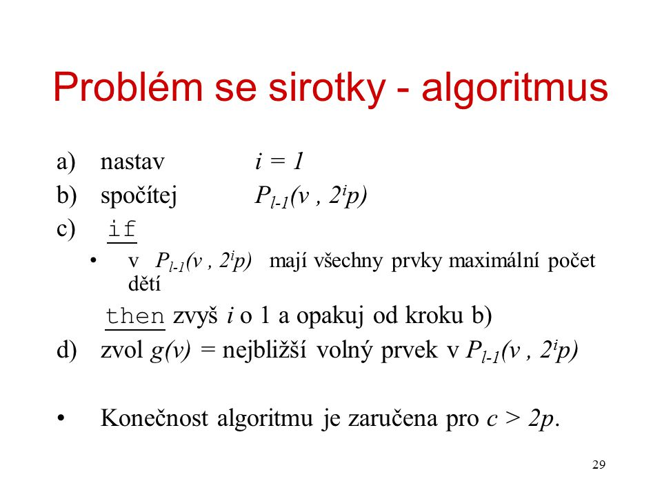 29 Problém se sirotky - algoritmus a)nastavi = 1 b)spočítejP l-1 (v, 2 i p) c) if v P l-1 (v, 2 i p) mají všechny prvky maximální počet dětí then zvyš i o 1 a opakuj od kroku b) d)zvol g(v) = nejbližší volný prvek v P l-1 (v, 2 i p) Konečnost algoritmu je zaručena pro c > 2p.