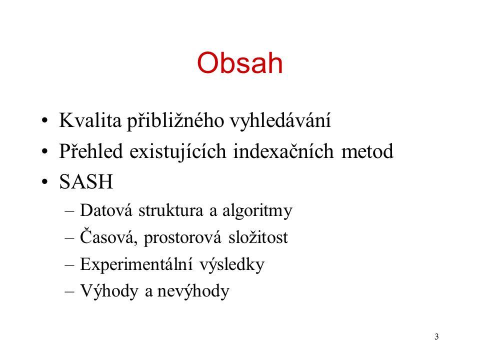 3 Obsah Kvalita přibližného vyhledávání Přehled existujících indexačních metod SASH –Datová struktura a algoritmy –Časová, prostorová složitost –Experimentální výsledky –Výhody a nevýhody
