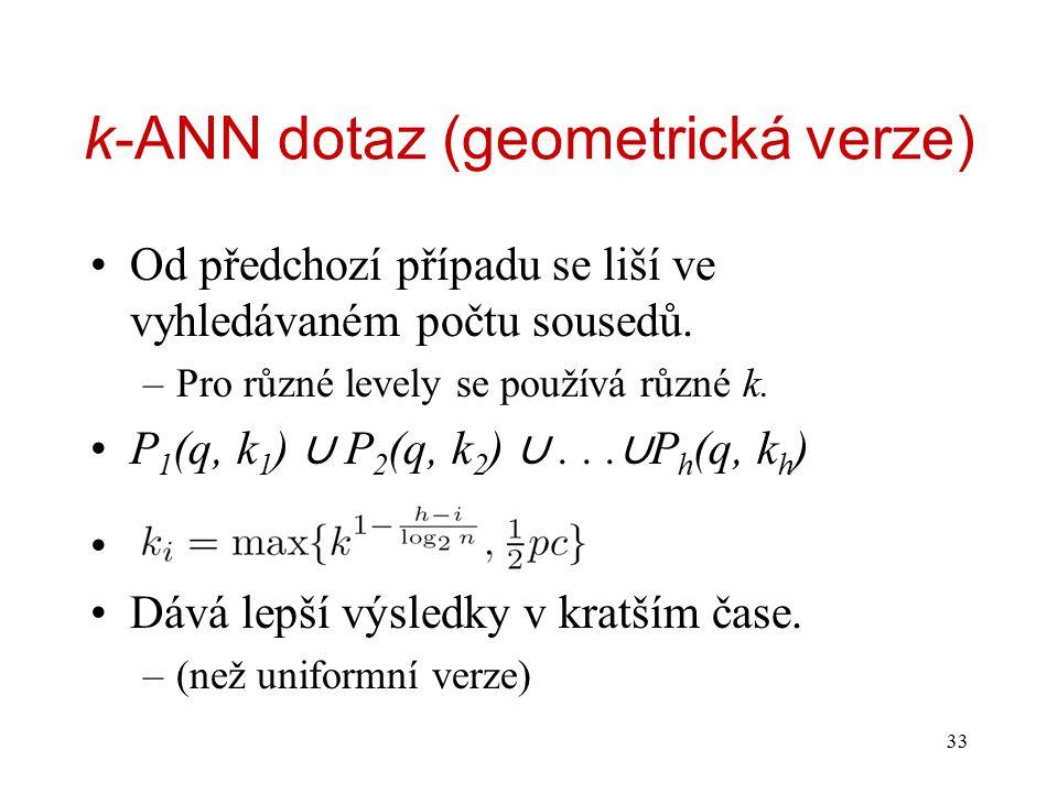 33 k-ANN dotaz (geometrická verze) Od předchozí případu se liší ve vyhledávaném počtu sousedů. –Pro různé levely se používá různé k. P 1 (q, k 1 ) ∪ P