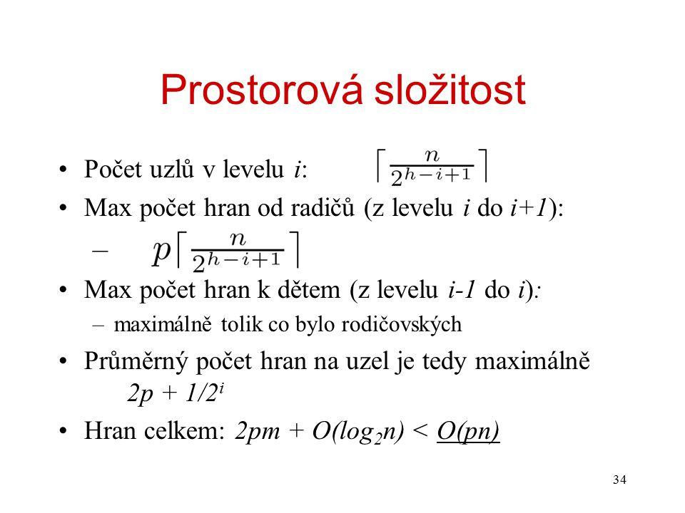 34 Prostorová složitost Počet uzlů v levelu i: Max počet hran od radičů (z levelu i do i+1): – Max počet hran k dětem (z levelu i-1 do i): –maximálně tolik co bylo rodičovských Průměrný počet hran na uzel je tedy maximálně 2p + 1/2 i Hran celkem: 2pm + O(log 2 n) < O(pn)