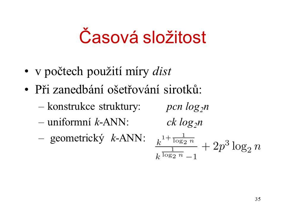 35 Časová složitost v počtech použití míry dist Při zanedbání ošetřování sirotků: –konstrukce struktury:pcn log 2 n –uniformní k-ANN:ck log 2 n – geometrický k-ANN: