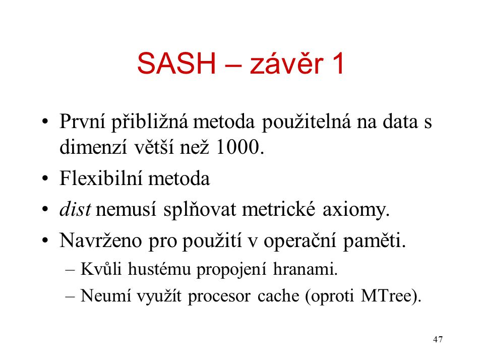47 SASH – závěr 1 První přibližná metoda použitelná na data s dimenzí větší než 1000. Flexibilní metoda dist nemusí splňovat metrické axiomy. Navrženo