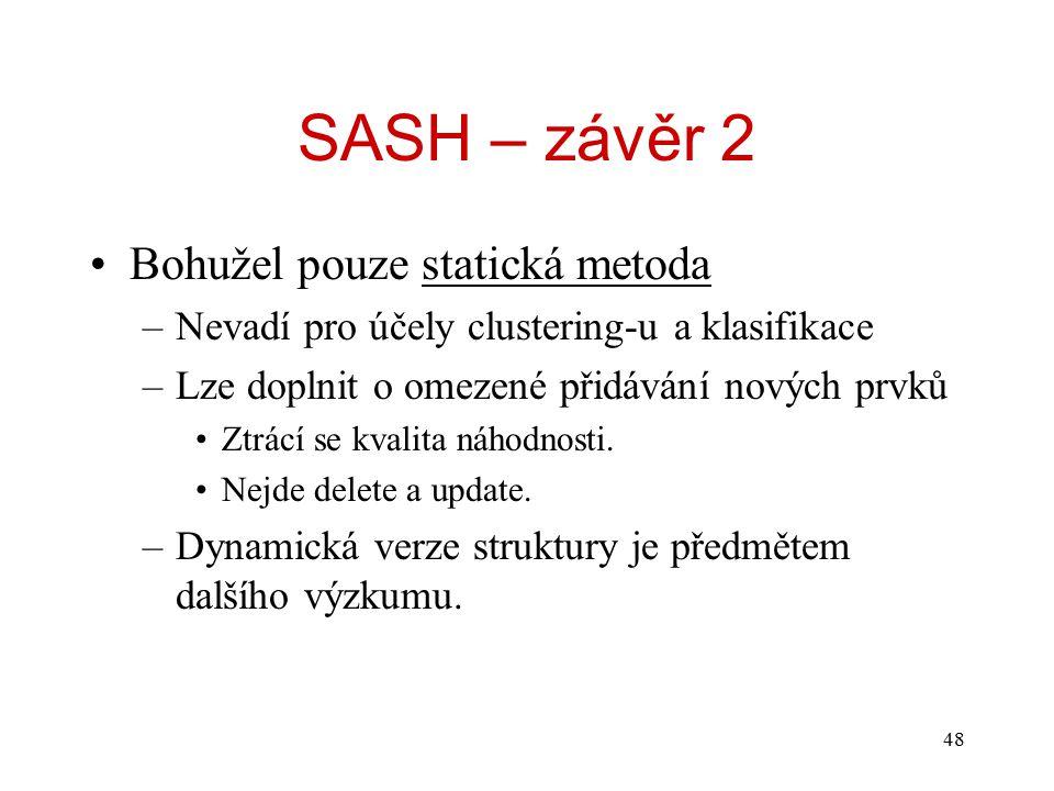 48 SASH – závěr 2 Bohužel pouze statická metoda –Nevadí pro účely clustering-u a klasifikace –Lze doplnit o omezené přidávání nových prvků Ztrácí se kvalita náhodnosti.