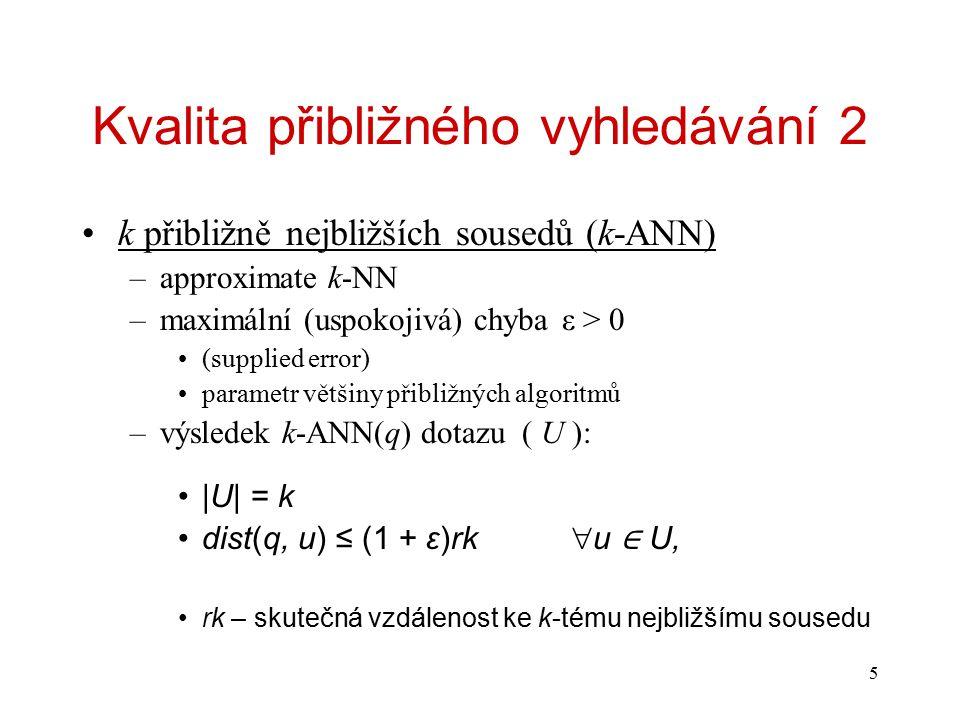 5 Kvalita přibližného vyhledávání 2 k přibližně nejbližších sousedů (k-ANN) –approximate k-NN –maximální (uspokojivá) chybaε > 0 (supplied error) parametr většiny přibližných algoritmů –výsledek k-ANN(q) dotazu ( U ): |U| = k dist(q, u) ≤ (1 + ε)rk  u ∈ U, rk – skutečná vzdálenost ke k-tému nejbližšímu sousedu