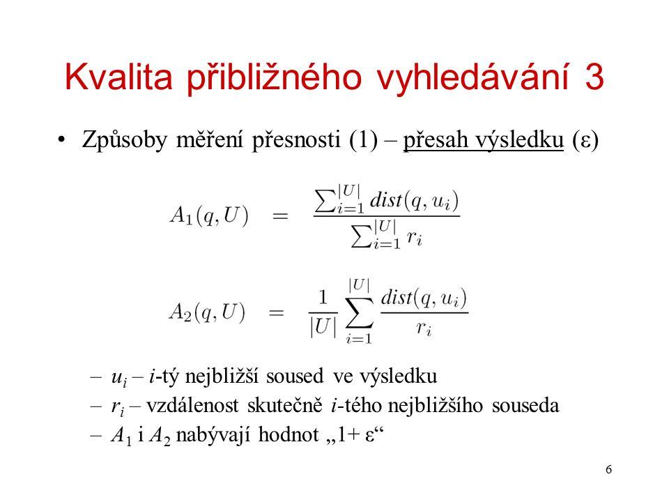 6 Kvalita přibližného vyhledávání 3 Způsoby měření přesnosti (1) – přesah výsledku (ε) –u i – i-tý nejbližší soused ve výsledku –r i – vzdálenost skut