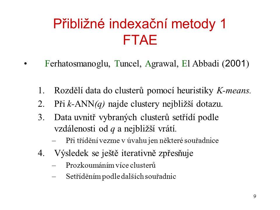 9 Přibližné indexační metody 1 FTAE Ferhatosmanoglu, Tuncel, Agrawal, El Abbadi ( 2001 ) 1.Rozdělí data do clusterů pomocí heuristiky K-means. 2.Při k