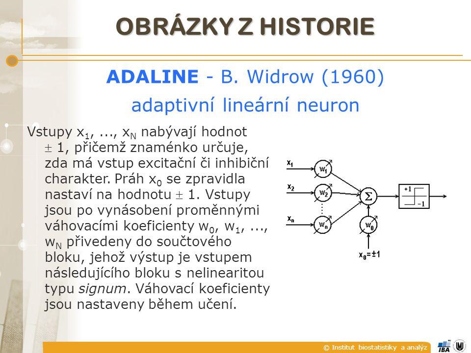 © Institut biostatistiky a analýz OBRÁZKY Z HISTORIE ADALINE - B. Widrow (1960) adaptivní lineární neuron Vstupy x 1,..., x N nabývají hodnot  1, při