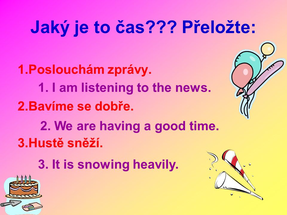 1.Poslouchám zprávy. 2.Bavíme se dobře. 3.Hustě sněží. Jaký je to čas??? Přeložte: 1. I am listening to the news. 2. We are having a good time. 3. It