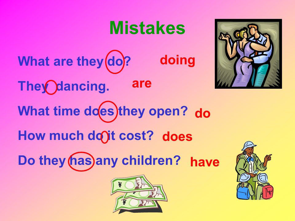 Mistakes What are they do? They dancing. What time does they open? How much do it cost? Do they has any children? doing are do does have