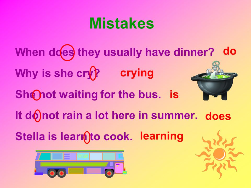 When does they usually have dinner? Why is she cry? She not waiting for the bus. It do not rain a lot here in summer. Stella is learn to cook. Mistake