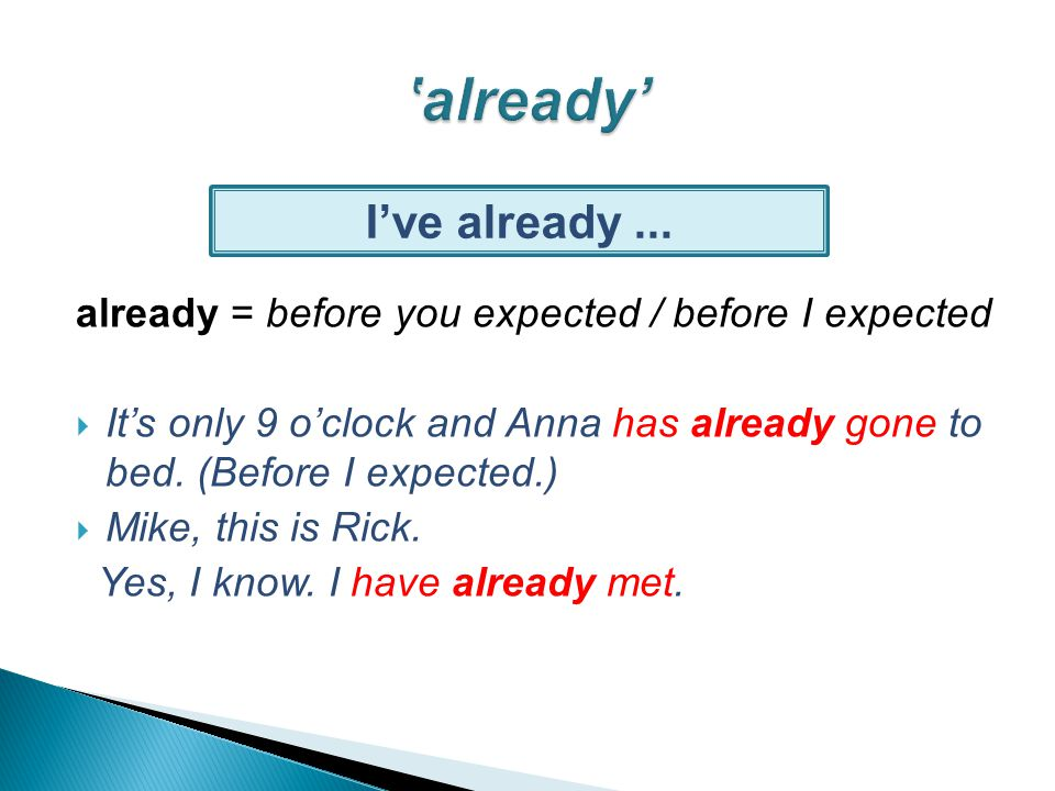 already = before you expected / before I expected  It's only 9 o'clock and Anna has already gone to bed.