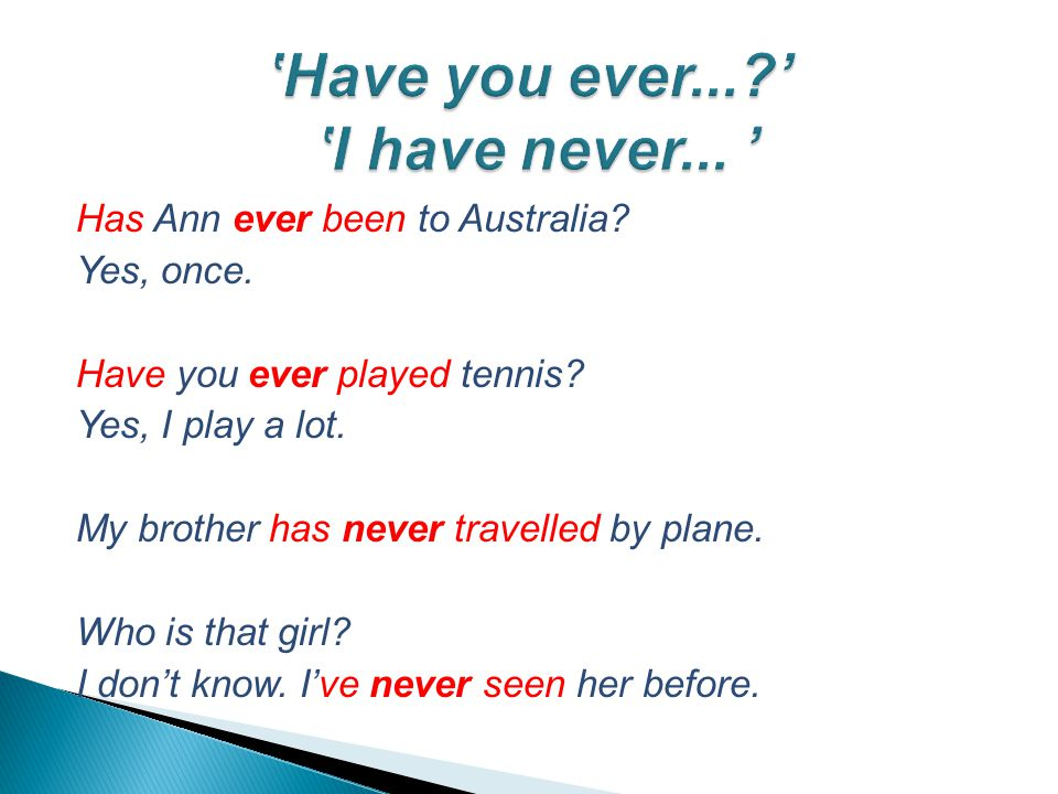 Has Ann ever been to Australia. Yes, once. Have you ever played tennis.