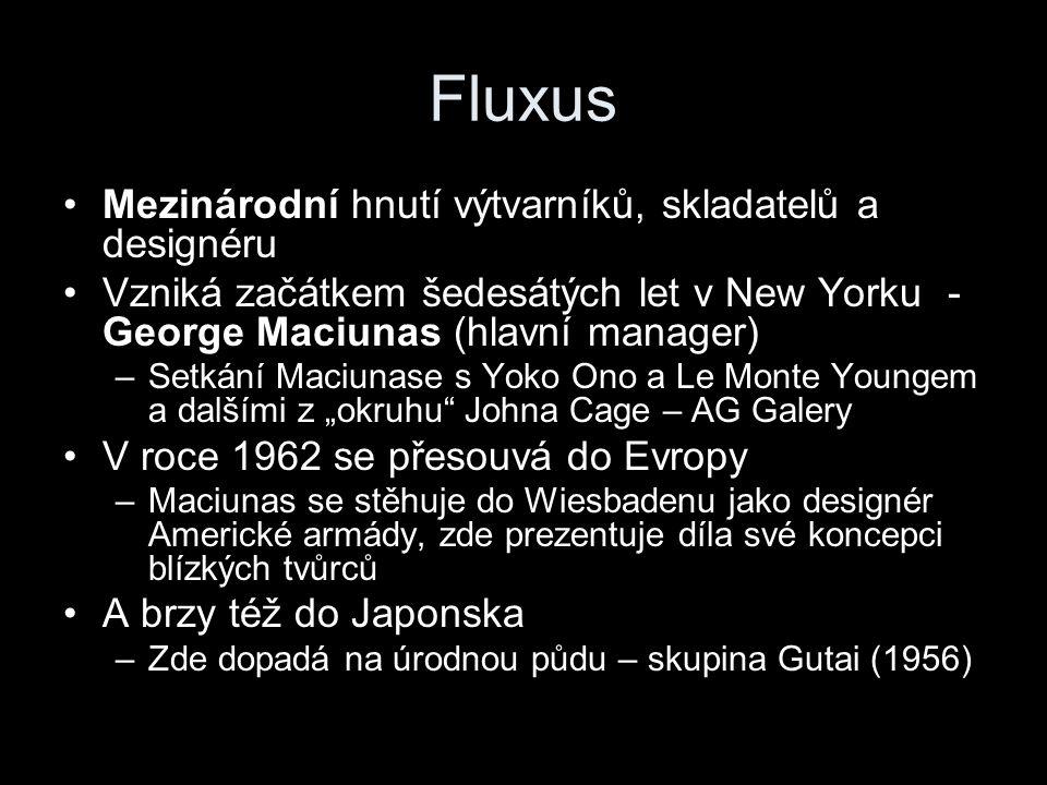 """Fluxus Mezinárodní hnutí výtvarníků, skladatelů a designéru Vzniká začátkem šedesátých let v New Yorku - George Maciunas (hlavní manager) –Setkání Maciunase s Yoko Ono a Le Monte Youngem a dalšími z """"okruhu Johna Cage – AG Galery V roce 1962 se přesouvá do Evropy –Maciunas se stěhuje do Wiesbadenu jako designér Americké armády, zde prezentuje díla své koncepci blízkých tvůrců A brzy též do Japonska –Zde dopadá na úrodnou půdu – skupina Gutai (1956)"""