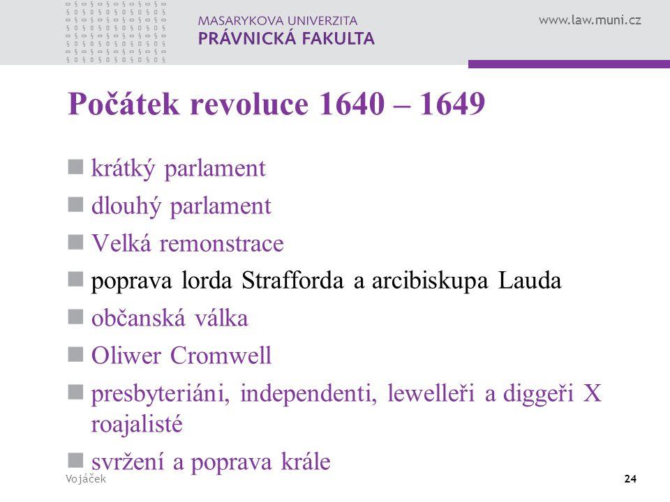 www.law.muni.cz Vojáček24 Počátek revoluce 1640 – 1649 krátký parlament dlouhý parlament Velká remonstrace poprava lorda Strafforda a arcibiskupa Laud