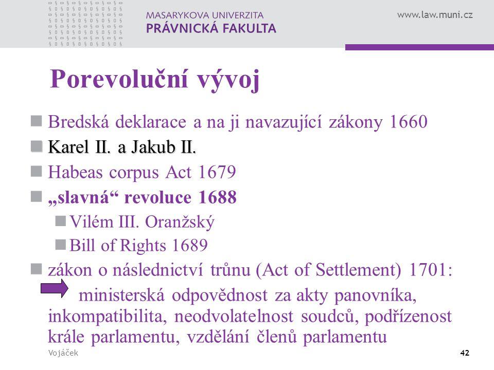 www.law.muni.cz Vojáček42 Porevoluční vývoj Bredská deklarace a na ji navazující zákony 1660 Karel II. a Jakub II. Karel II. a Jakub II. Habeas corpus