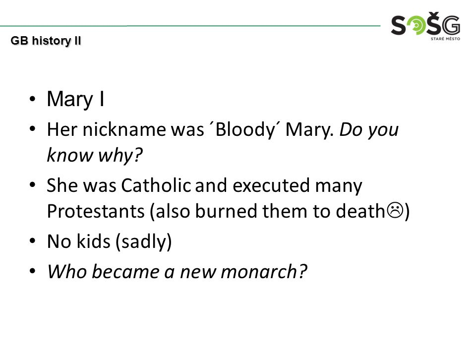 Mary I Her nickname was ´Bloody´ Mary. Do you know why.