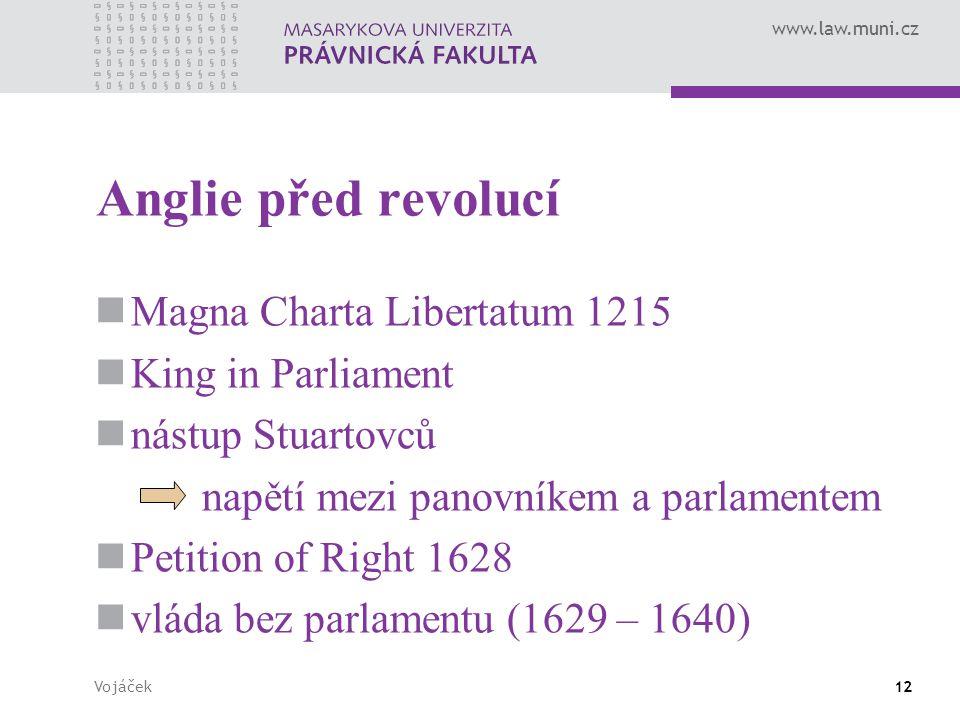 www.law.muni.cz Vojáček12 Anglie před revolucí Magna Charta Libertatum 1215 King in Parliament nástup Stuartovců napětí mezi panovníkem a parlamentem