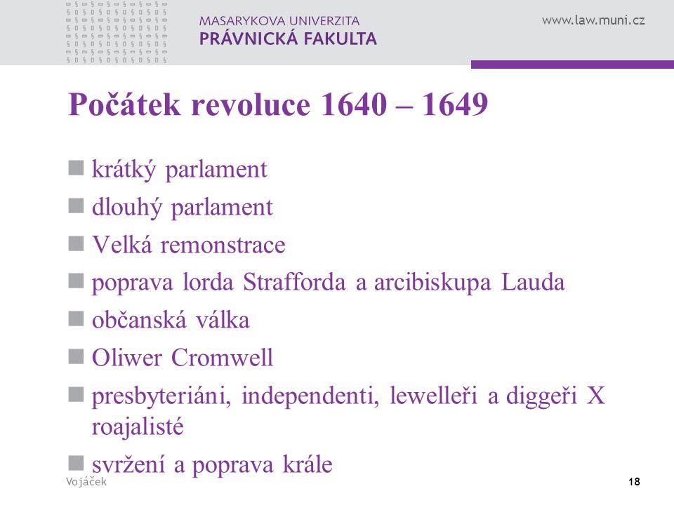 www.law.muni.cz Vojáček18 Počátek revoluce 1640 – 1649 krátký parlament dlouhý parlament Velká remonstrace poprava lorda Strafforda a arcibiskupa Laud
