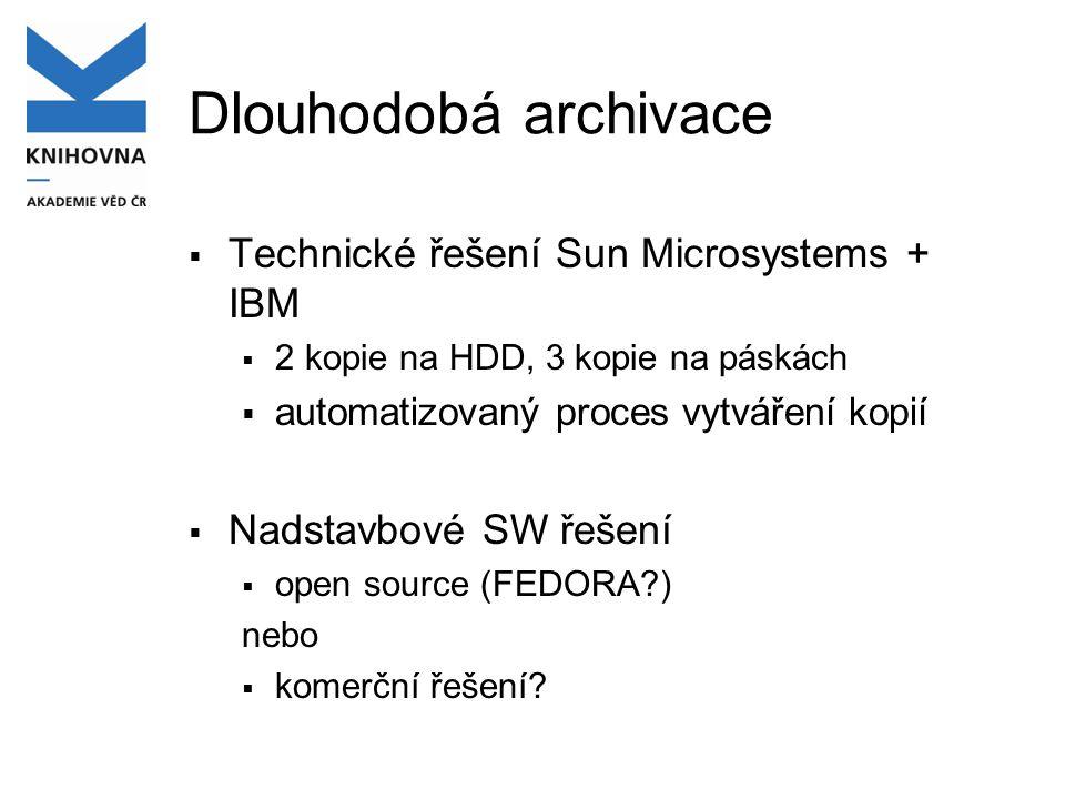 Dlouhodobá archivace  Technické řešení Sun Microsystems + IBM  2 kopie na HDD, 3 kopie na páskách  automatizovaný proces vytváření kopií  Nadstavbové SW řešení  open source (FEDORA?) nebo  komerční řešení?