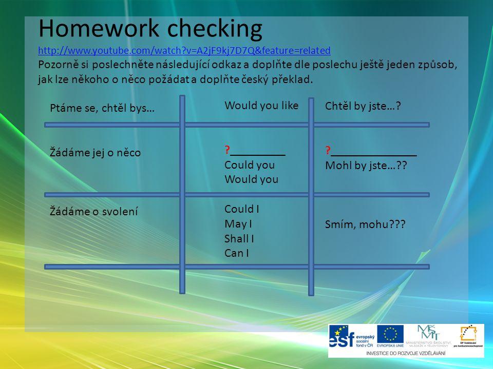 Homework checking http://www.youtube.com/watch v=A2jF9kj7D7Q&feature=related Pozorně si poslechněte následující odkaz a doplňte dle poslechu ještě jeden způsob, jak lze někoho o něco požádat a doplňte český překlad.