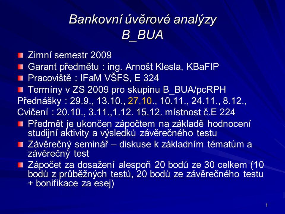 1 Bankovní úvěrové analýzy B_BUA Zimní semestr 2009 Garant předmětu : ing. Arnošt Klesla, KBaFIP Pracoviště : IFaM VŠFS, E 324 Termíny v ZS 2009 pro s