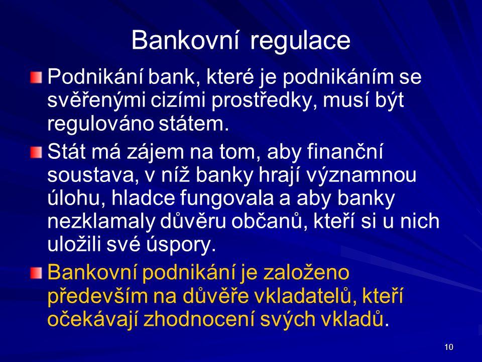 10 Bankovní regulace Podnikání bank, které je podnikáním se svěřenými cizími prostředky, musí být regulováno státem. Stát má zájem na tom, aby finančn