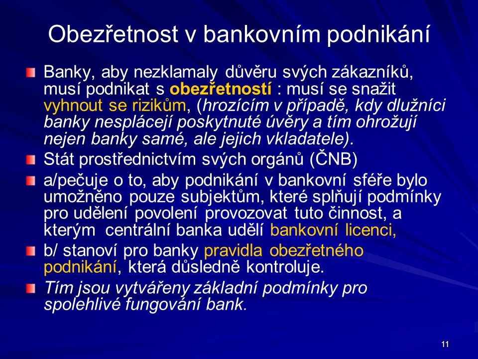 11 Obezřetnost v bankovním podnikání Banky, aby nezklamaly důvěru svých zákazníků, musí podnikat s obezřetností : musí se snažit vyhnout se rizikům, (