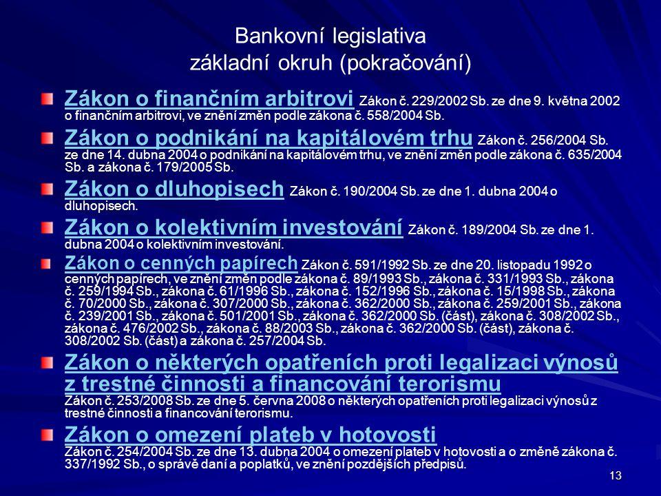 13 Bankovní legislativa základní okruh (pokračování) Zákon o finančním arbitroviZákon o finančním arbitrovi Zákon č. 229/2002 Sb. ze dne 9. května 200