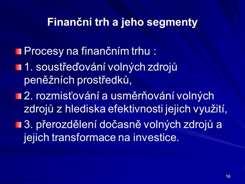 16 Finanční trh a jeho segmenty Procesy na finančním trhu : 1. soustřeďování volných zdrojů peněžních prostředků, 2. rozmisťování a usměrňování volnýc