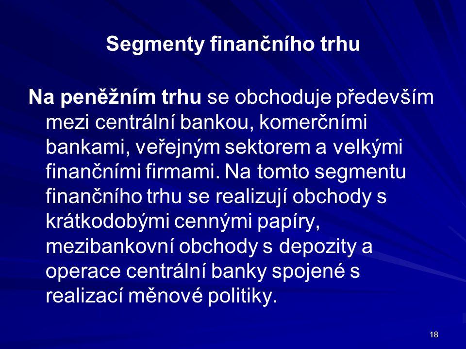 18 Segmenty finančního trhu Na peněžním trhu se obchoduje především mezi centrální bankou, komerčními bankami, veřejným sektorem a velkými finančními